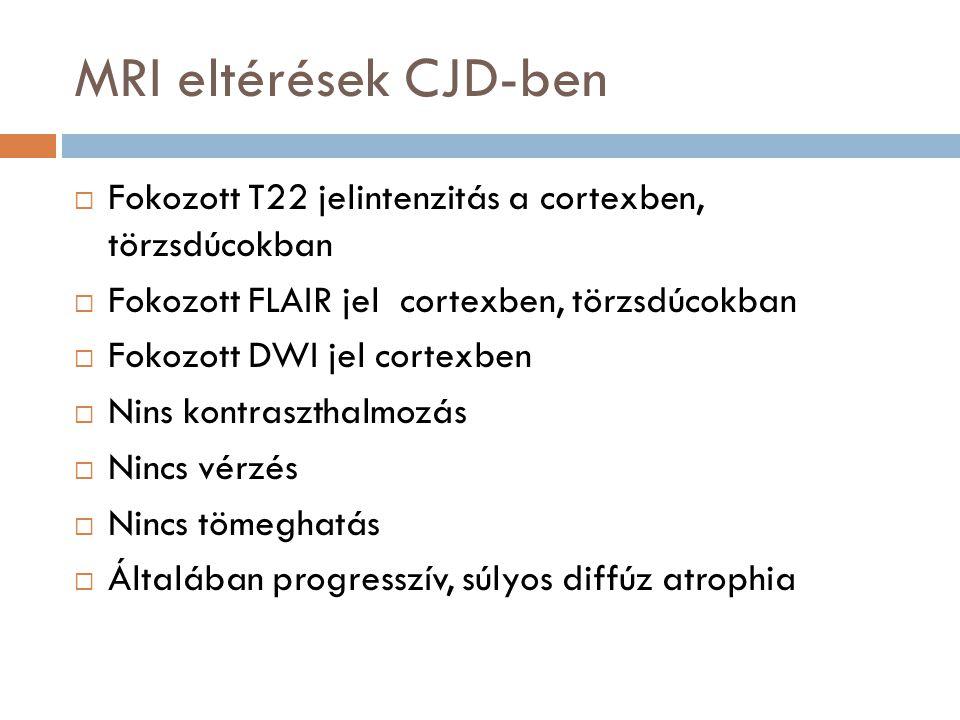MRI eltérések CJD-ben  Fokozott T22 jelintenzitás a cortexben, törzsdúcokban  Fokozott FLAIR jel cortexben, törzsdúcokban  Fokozott DWI jel cortexben  Nins kontraszthalmozás  Nincs vérzés  Nincs tömeghatás  Általában progresszív, súlyos diffúz atrophia