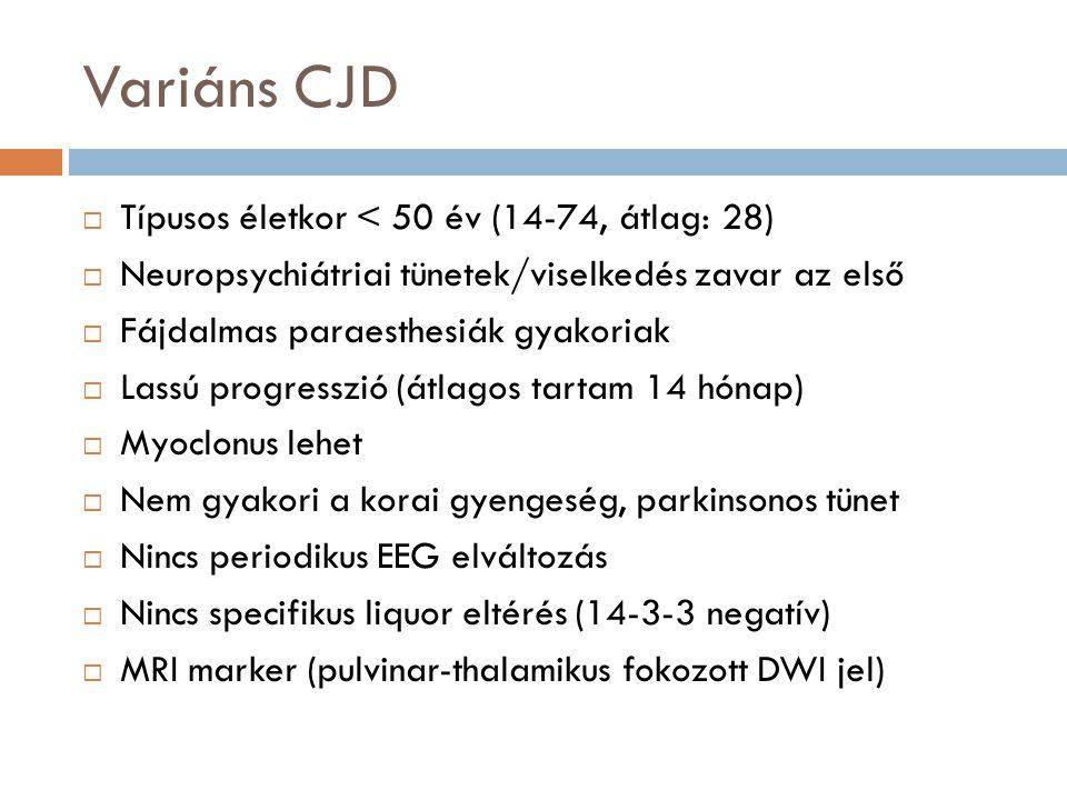 Variáns CJD  Típusos életkor < 50 év (14-74, átlag: 28)  Neuropsychiátriai tünetek/viselkedés zavar az első  Fájdalmas paraesthesiák gyakoriak  Lassú progresszió (átlagos tartam 14 hónap)  Myoclonus lehet  Nem gyakori a korai gyengeség, parkinsonos tünet  Nincs periodikus EEG elváltozás  Nincs specifikus liquor eltérés (14-3-3 negatív)  MRI marker (pulvinar-thalamikus fokozott DWI jel)
