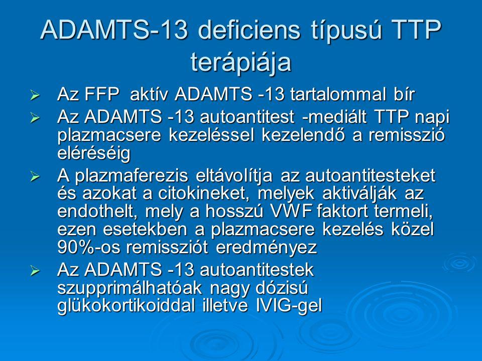 ADAMTS-13 deficiens típusú TTP terápiája  Az FFP aktív ADAMTS -13 tartalommal bír  Az ADAMTS -13 autoantitest -mediált TTP napi plazmacsere kezeléss