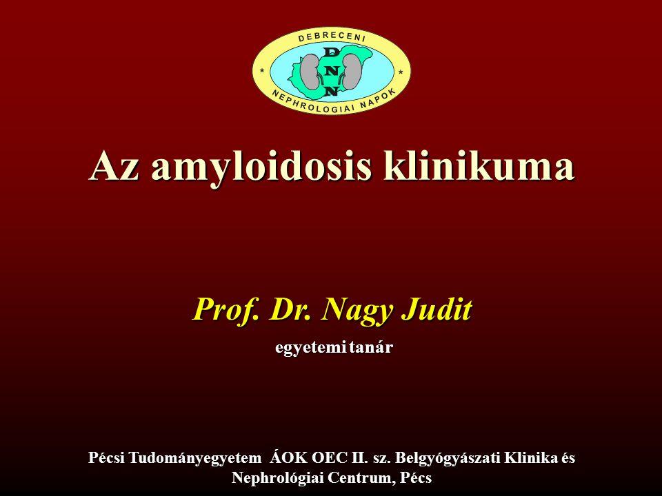 Az amyloidosis klinikuma Prof. Dr. Nagy Judit egyetemi tanár Pécsi Tudományegyetem ÁOK OEC II. sz. Belgyógyászati Klinika és Nephrológiai Centrum, Péc