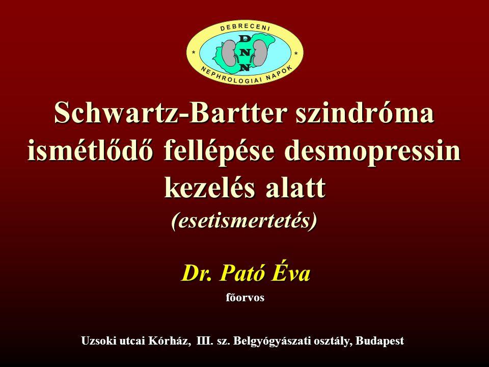 Schwartz-Bartter szindróma ismétlődő fellépése desmopressin kezelés alatt (esetismertetés) Dr. Pató Éva főorvos Uzsoki utcai Kórház, III. sz. Belgyógy