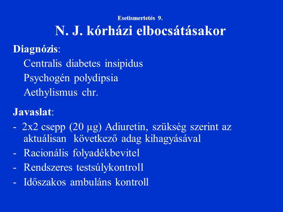 Esetismertetés 9. N. J. kórházi elbocsátásakor Diagnózis: Centralis diabetes insipidus Psychogén polydipsia Aethylismus chr. Javaslat: - 2x2 csepp (20