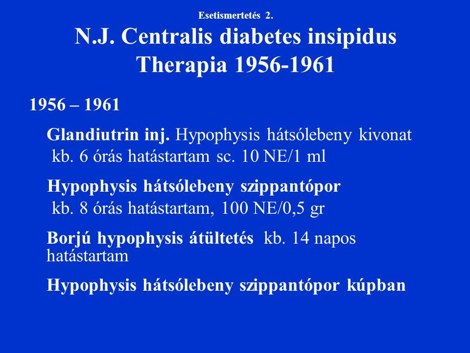 Esetismertetés 2. N.J. Centralis diabetes insipidus Therapia 1956-1961 1956 – 1961 Glandiutrin inj. Hypophysis hátsólebeny kivonat kb. 6 órás hatástar