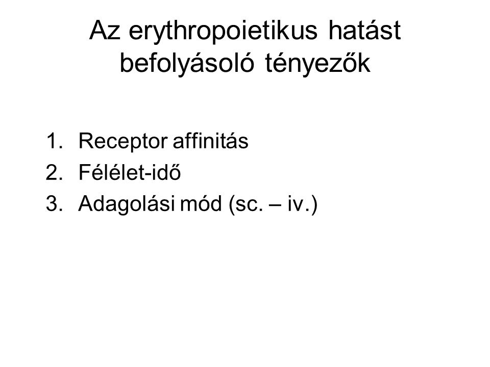 Az erythropoietikus hatást befolyásoló tényezők 1.Receptor affinitás 2.Félélet-idő 3.Adagolási mód (sc.
