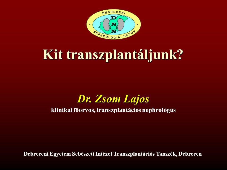 Kit transzplantáljunk? Dr. Zsom Lajos klinikai főorvos, transzplantációs nephrológus Debreceni Egyetem Sebészeti Intézet Transzplantációs Tanszék, Deb