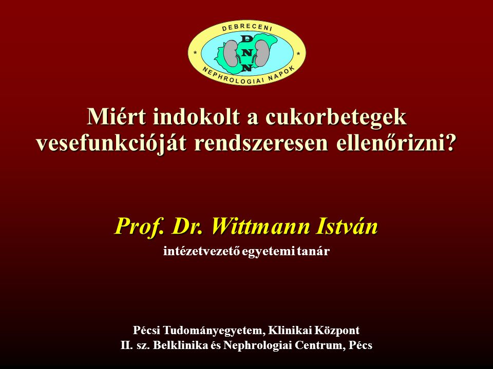 Miért indokolt a cukorbetegek vesefunkcióját rendszeresen ellenőrizni Wittmann István Pécsi Tudományegyetem, Általános Orvostudományi Kar, II.