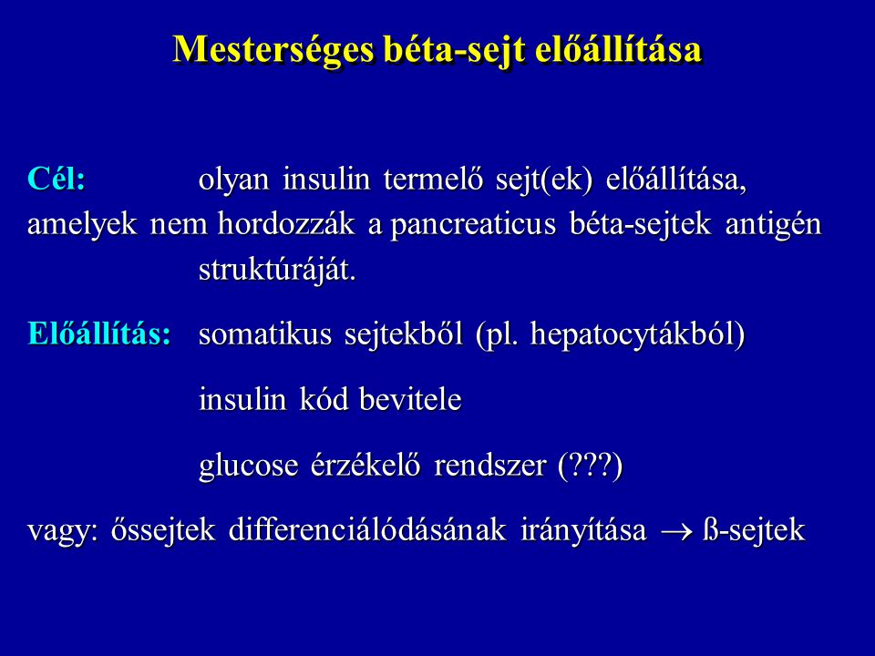 Mesterséges béta-sejt előállítása Cél:olyan insulin termelő sejt(ek) előállítása, amelyek nem hordozzák a pancreaticus béta-sejtek antigén struktúrájá