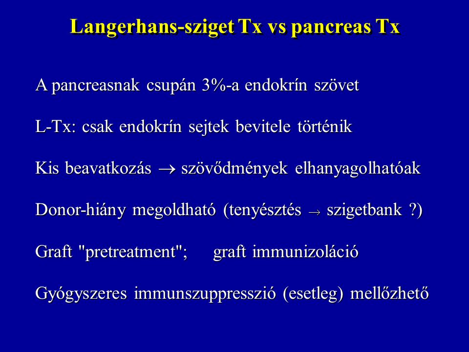 Langerhans-sziget Tx vs pancreas Tx A pancreasnak csupán 3%-a endokrín szövet L-Tx: csak endokrín sejtek bevitele történik Kis beavatkozás  szövődmén