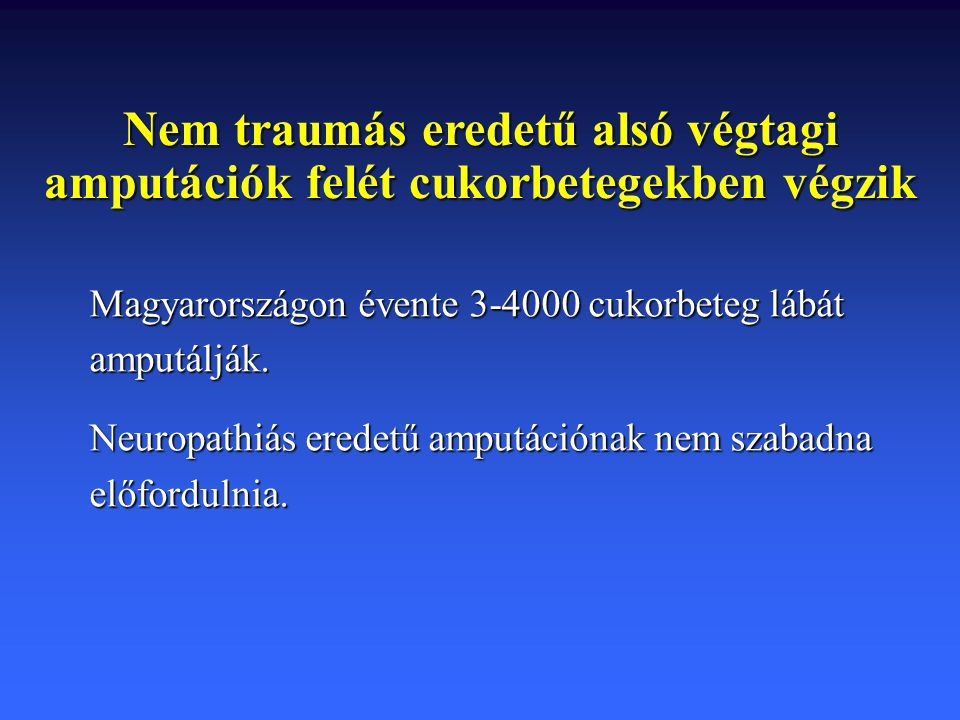 Nem traumás eredetű alsó végtagi amputációk felét cukorbetegekben végzik Magyarországon évente 3-4000 cukorbeteg lábát amputálják. Neuropathiás eredet