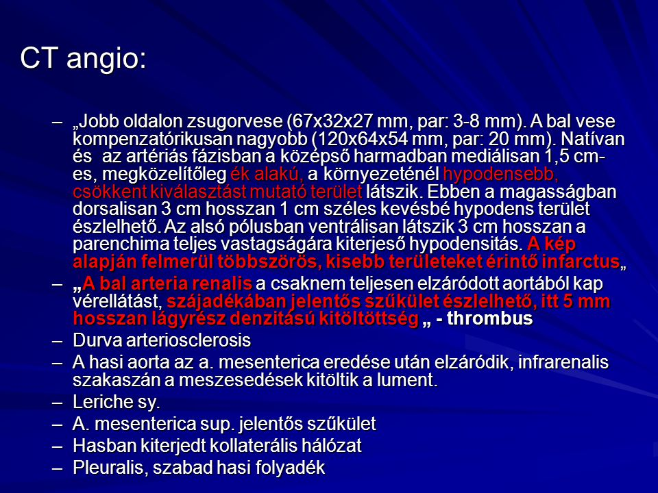 """CT angio: –""""Jobb oldalon zsugorvese (67x32x27 mm, par: 3-8 mm). A bal vese kompenzatórikusan nagyobb (120x64x54 mm, par: 20 mm). Natívan és az artériá"""
