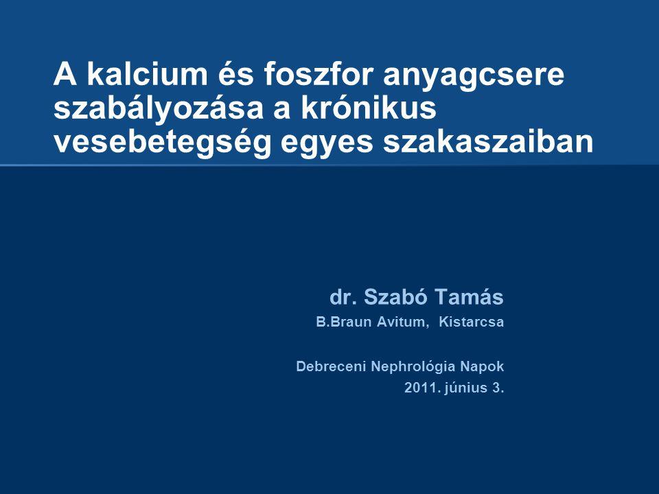 A kalcium és foszfor anyagcsere szabályozása a krónikus vesebetegség egyes szakaszaiban dr. Szabó Tamás B.Braun Avitum, Kistarcsa Debreceni Nephrológi