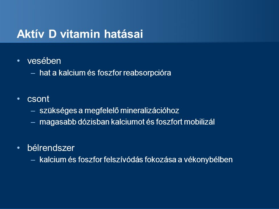 Aktív D vitamin hatásai vesében –hat a kalcium és foszfor reabsorpcióra csont –szükséges a megfelelő mineralizációhoz –magasabb dózisban kalciumot és