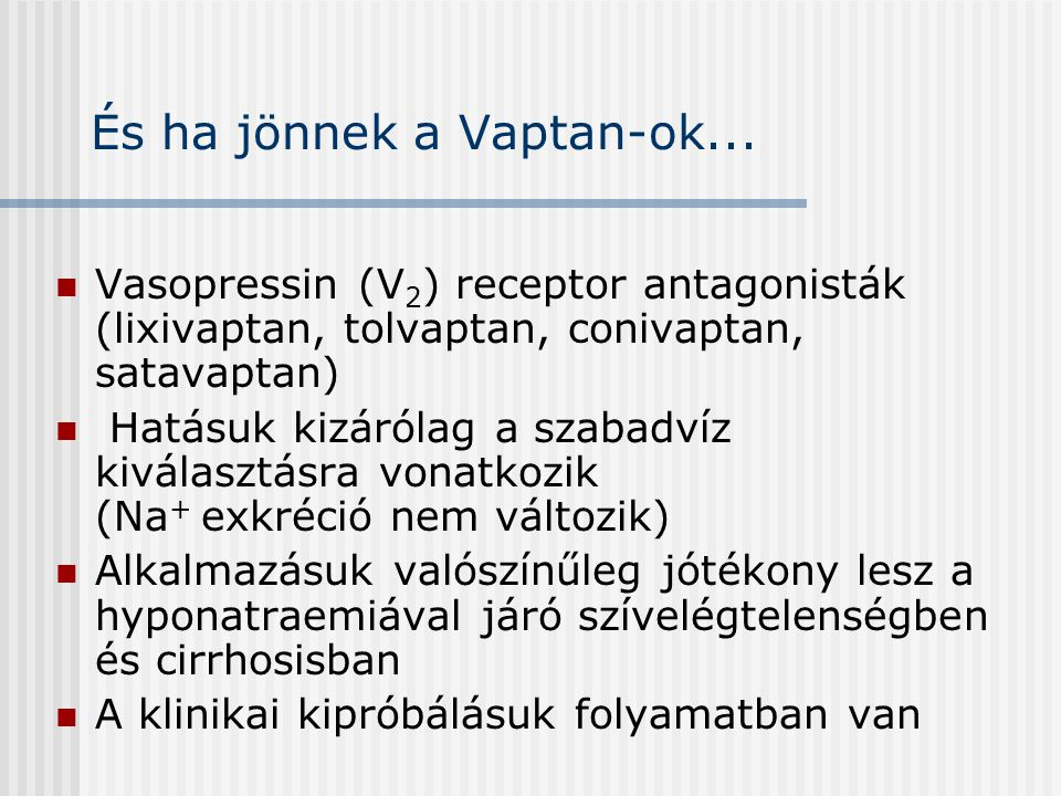 És ha jönnek a Vaptan-ok... Vasopressin (V 2 ) receptor antagonisták (lixivaptan, tolvaptan, conivaptan, satavaptan) Hatásuk kizárólag a szabadvíz kiv