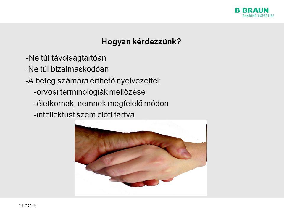 sl | Page16 Hogyan kérdezzünk? -Ne túl távolságtartóan -Ne túl bizalmaskodóan -A beteg számára érthető nyelvezettel: -orvosi terminológiák mellőzése -