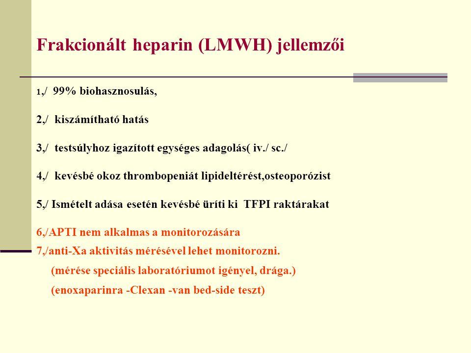 Frakcionált heparin (LMWH) jellemzői 1,/ 99% biohasznosulás, 2,/ kiszámítható hatás 3,/ testsúlyhoz igazított egységes adagolás( iv./ sc./ 4,/ kevésbé