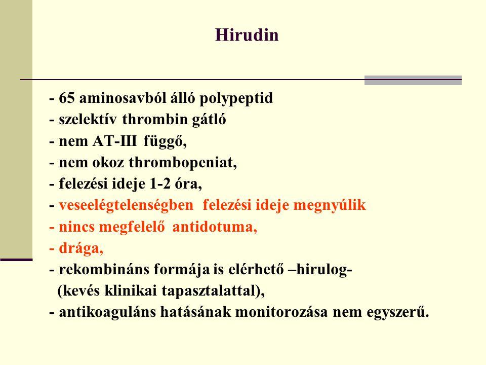 Hirudin - 65 aminosavból álló polypeptid - szelektív thrombin gátló - nem AT-III függő, - nem okoz thrombopeniat, - felezési ideje 1-2 óra, - veseelég