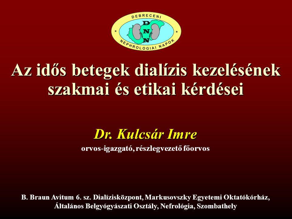Az idős betegek dialízis kezelésének szakmai és etikai kérdései Dr. Kulcsár Imre orvos-igazgató, részlegvezető főorvos B. Braun Avitum 6. sz. Dialízis