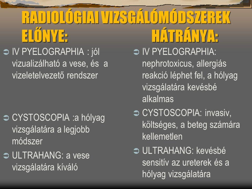 RADIOLÓGIAI VIZSGÁLÓMÓDSZEREK ELŐNYE: HÁTRÁNYA:  IV PYELOGRAPHIA : jól vizualizálható a vese, és a vizeletelvezető rendszer  CYSTOSCOPIA :a hólyag v