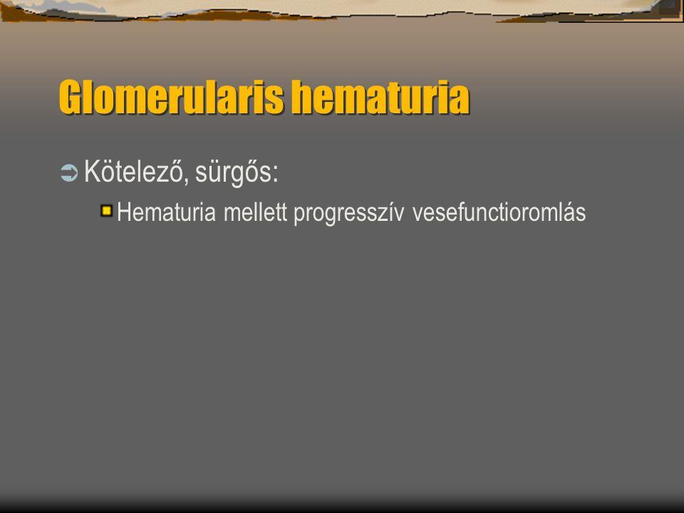 Glomerularis hematuria  Kötelező, sürgős: Hematuria mellett progresszív vesefunctioromlás