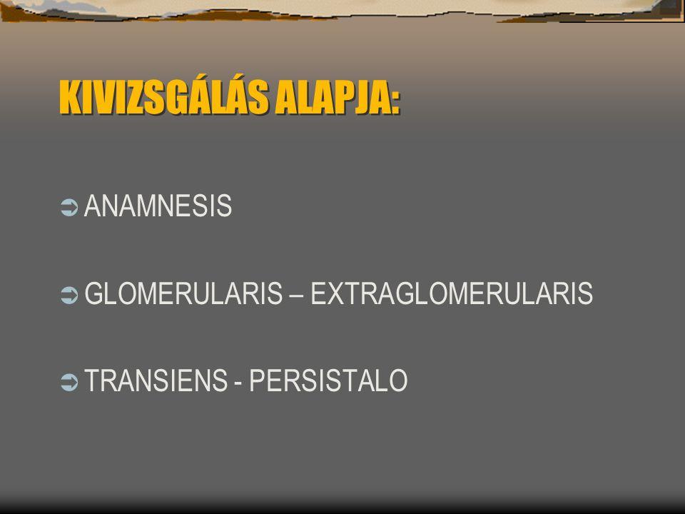 KIVIZSGÁLÁS ALAPJA:  ANAMNESIS  GLOMERULARIS – EXTRAGLOMERULARIS  TRANSIENS - PERSISTALO