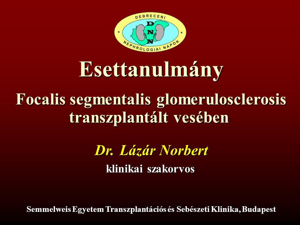 Dr. Lázár Norbert klinikai szakorvos Semmelweis Egyetem Transzplantációs és Sebészeti Klinika, Budapest Esettanulmány Focalis segmentalis glomeruloscl