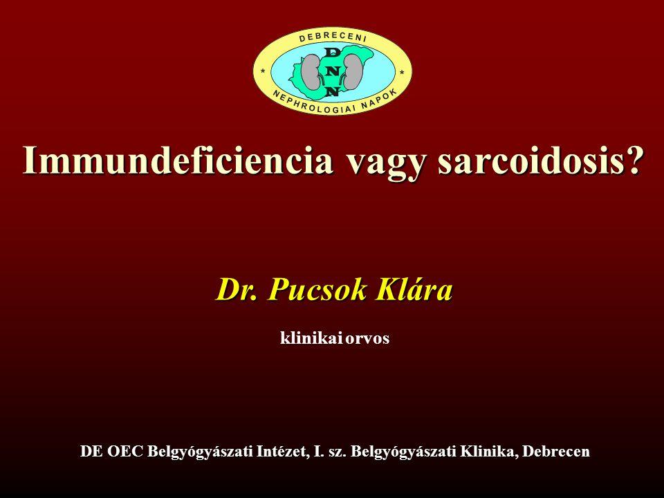 Immundeficiencia vagy sarcoidosis? Dr. Pucsok Klára klinikai orvos DE OEC Belgyógyászati Intézet, I. sz. Belgyógyászati Klinika, Debrecen
