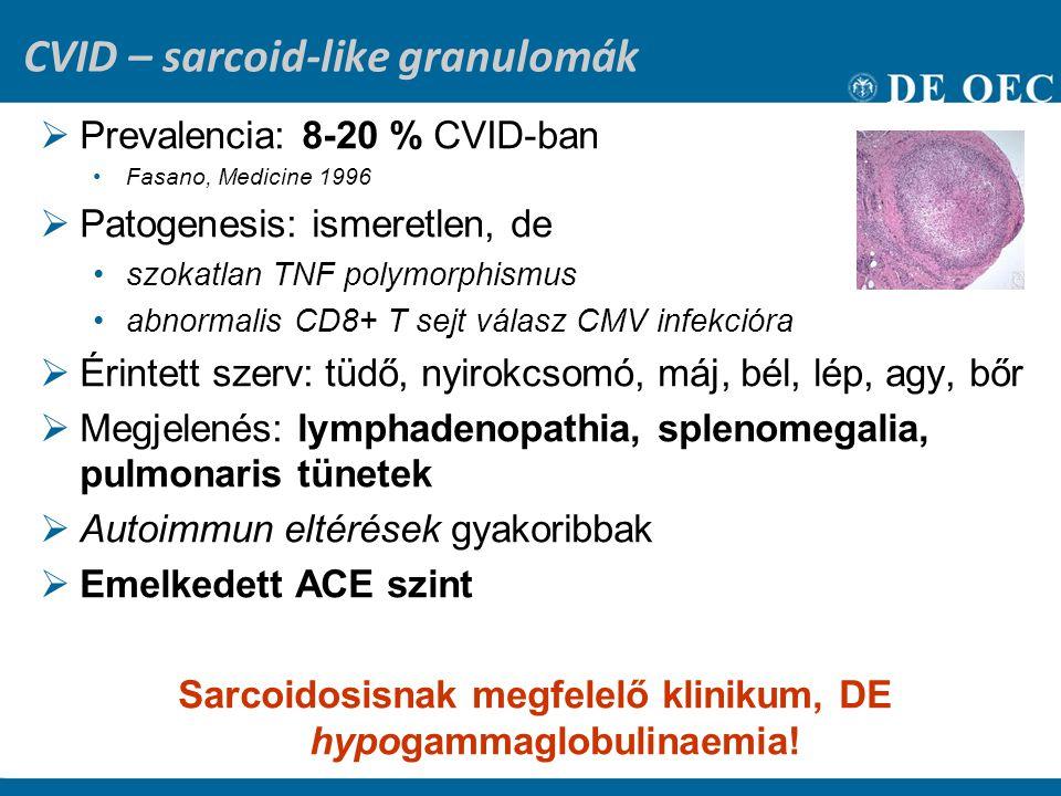 CVID – sarcoid-like granulomák  Prevalencia: 8-20 % CVID-ban Fasano, Medicine 1996  Patogenesis: ismeretlen, de szokatlan TNF polymorphismus abnormalis CD8+ T sejt válasz CMV infekcióra  Érintett szerv: tüdő, nyirokcsomó, máj, bél, lép, agy, bőr  Megjelenés: lymphadenopathia, splenomegalia, pulmonaris tünetek  Autoimmun eltérések gyakoribbak  Emelkedett ACE szint Sarcoidosisnak megfelelő klinikum, DE hypogammaglobulinaemia!