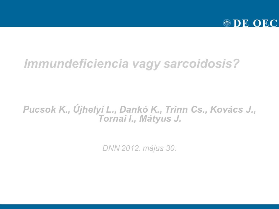 Immundeficiencia vagy sarcoidosis? Pucsok K., Újhelyi L., Dankó K., Trinn Cs., Kovács J., Tornai I., Mátyus J. DNN 2012. május 30.