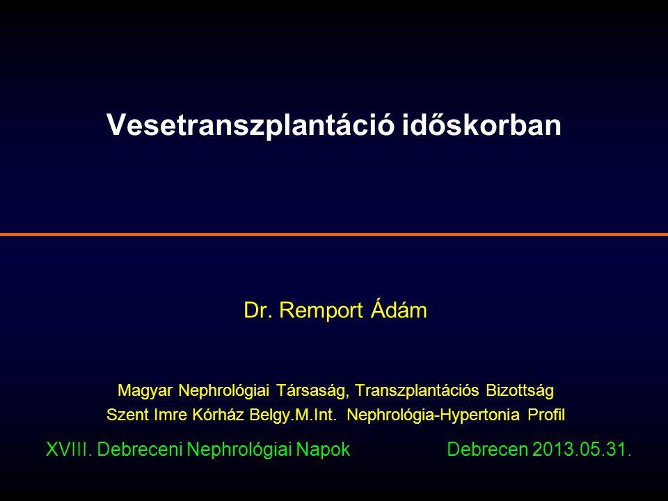 Vesetranszplantáció időskorban Dr. Remport Ádám Magyar Nephrológiai Társaság, Transzplantációs Bizottság Szent Imre Kórház Belgy.M.Int. Nephrológia-Hy