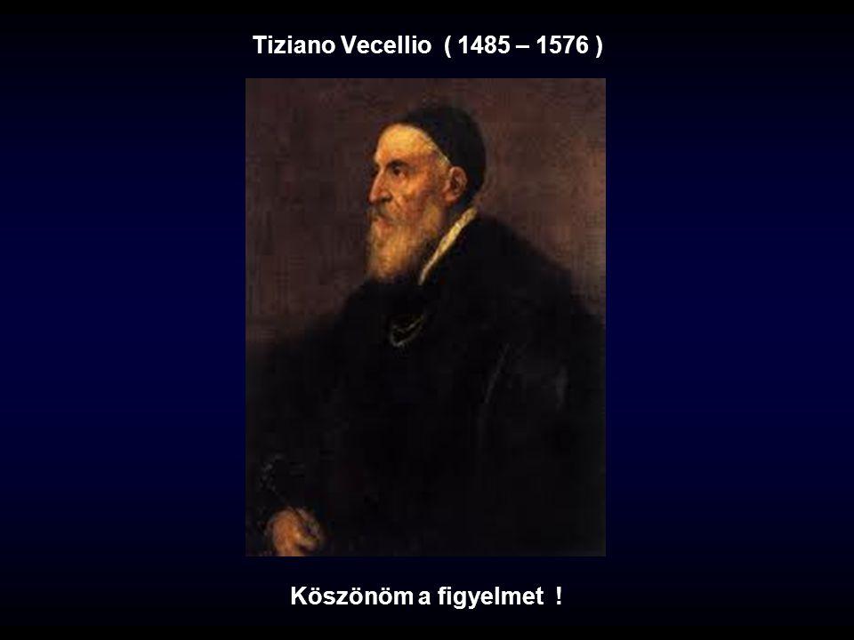 Tiziano Vecellio ( 1485 – 1576 ) Köszönöm a figyelmet !