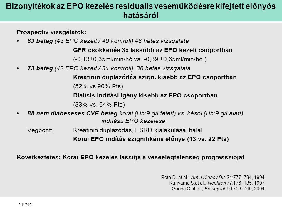 sl | Page Bizonyítékok az EPO kezelés residualis veseműködésre kifejtett előnyös hatásáról Prospectiv vizsgálatok: 83 beteg (43 EPO kezelt / 40 kontroll) 48 hetes vizsgálata GFR csökkenés 3x lassúbb az EPO kezelt csoportban (-0,13±0,35ml/min/hó vs.