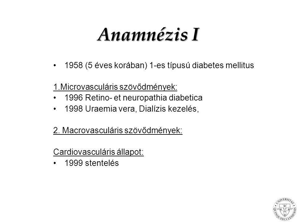 Anamnézis I 1958 (5 éves korában) 1-es típusú diabetes mellitus 1.Microvasculáris szövődmények: 1996 Retino- et neuropathia diabetica 1998 Uraemia ver