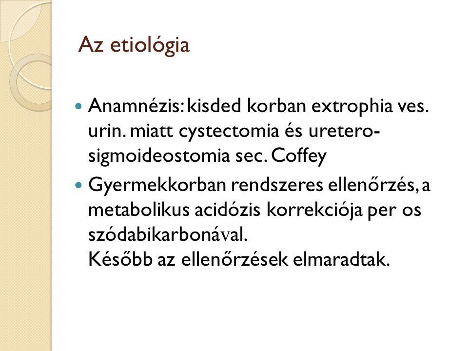 Az etiológia Anamnézis: kisded korban extrophia ves. urin. miatt cystectomia és uretero- sigmoideostomia sec. Coffey Gyermekkorban rendszeres ellenőrz