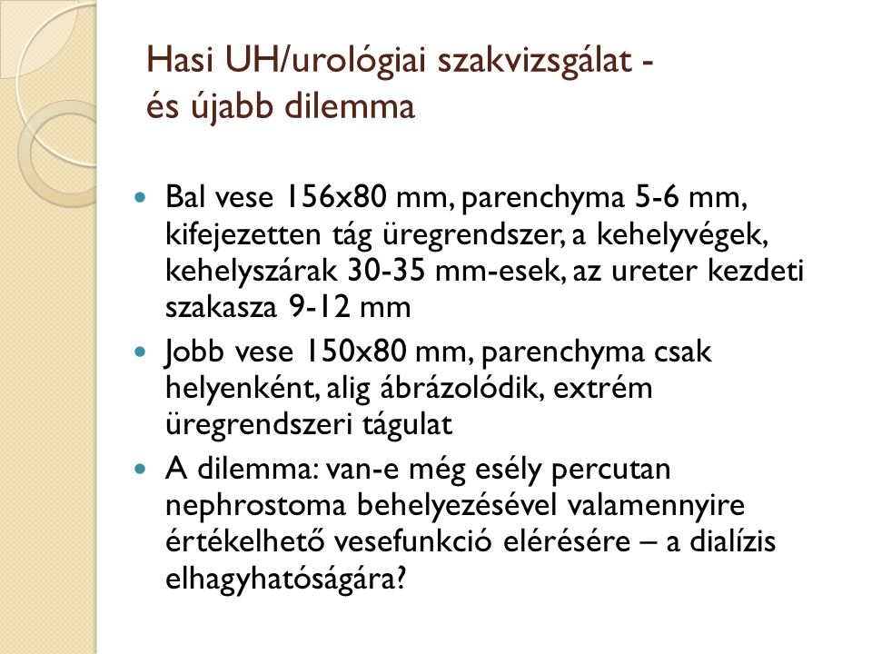 Hasi UH/urológiai szakvizsgálat - és újabb dilemma Bal vese 156x80 mm, parenchyma 5-6 mm, kifejezetten tág üregrendszer, a kehelyvégek, kehelyszárak 30-35 mm-esek, az ureter kezdeti szakasza 9-12 mm Jobb vese 150x80 mm, parenchyma csak helyenként, alig ábrázolódik, extrém üregrendszeri tágulat A dilemma: van-e még esély percutan nephrostoma behelyezésével valamennyire értékelhető vesefunkció elérésére – a dialízis elhagyhatóságára?