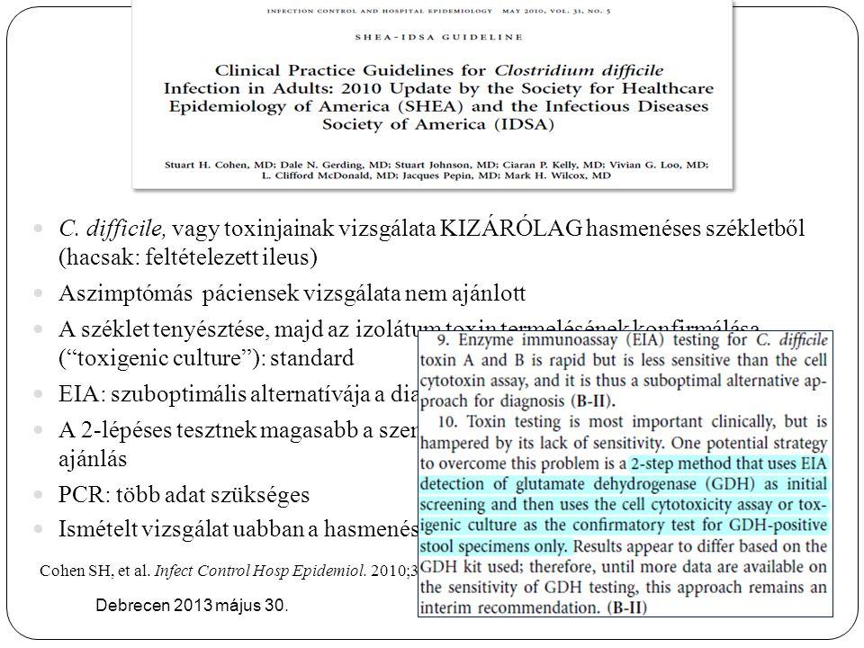 Debrecen 2013 május 30. C. difficile, vagy toxinjainak vizsgálata KIZÁRÓLAG hasmenéses székletből (hacsak: feltételezett ileus) Aszimptómás páciensek
