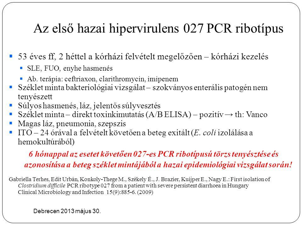 Az első hazai hipervirulens 027 PCR ribotípus Debrecen 2013 május 30.  53 éves ff, 2 héttel a kórházi felvételt megelőzően – kórházi kezelés  SLE, F