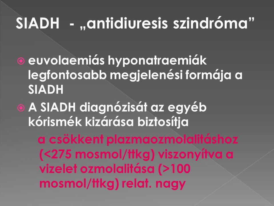  euvolaemiás hyponatraemiák legfontosabb megjelenési formája a SIADH  A SIADH diagnózisát az egyéb kórismék kizárása biztosítja a csökkent plazmaozm