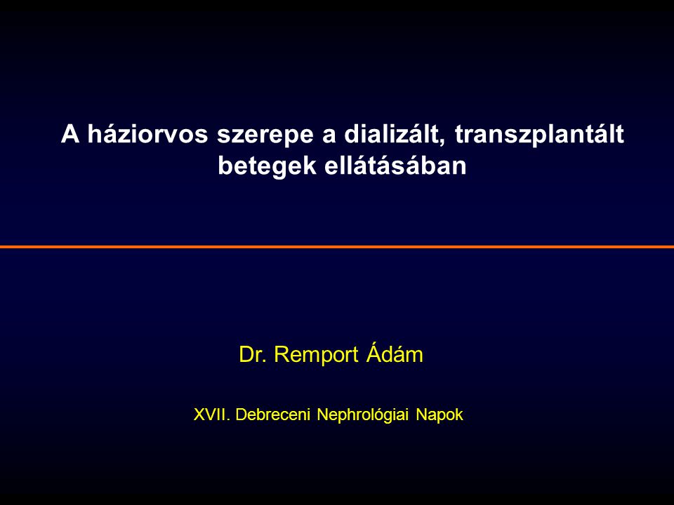 A háziorvos szerepe a dializált, transzplantált betegek ellátásában Dr. Remport Ádám XVII. Debreceni Nephrológiai Napok