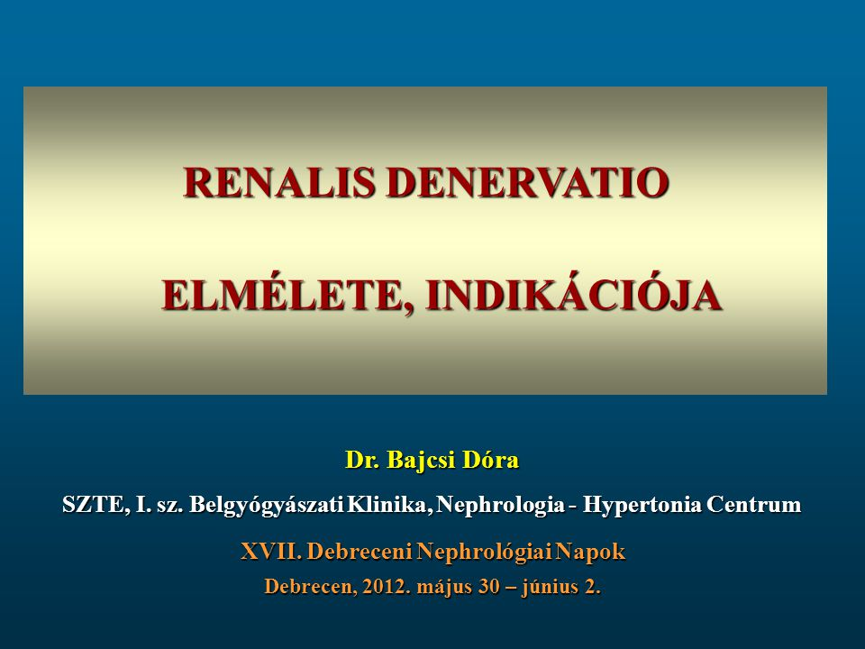 RENALIS DENERVATIO ELMÉLETE, INDIKÁCIÓJA XVII. Debreceni Nephrológiai Napok Debrecen, 2012. május 30 – június 2. Dr. Bajcsi Dóra SZTE, I. sz. Belgyógy