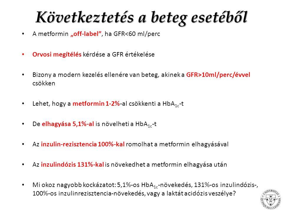 """Következtetés a beteg esetéből A metformin """"off-label , ha GFR<60 ml/perc Orvosi megítélés kérdése a GFR értékelése Bizony a modern kezelés ellenére van beteg, akinek a GFR>10ml/perc/évvel csökken Lehet, hogy a metformin 1-2%-al csökkenti a HbA 1c -t De elhagyása 5,1%-al is növelheti a HbA 1c -t Az inzulin-rezisztencia 100%-kal romolhat a metformin elhagyásával Az inzulindózis 131%-kal is növekedhet a metformin elhagyása után Mi okoz nagyobb kockázatot: 5,1%-os HbA 1c -növekedés, 131%-os inzulindózis-, 100%-os inzulinrezisztencia-növekedés, vagy a laktát acidózis veszélye?"""