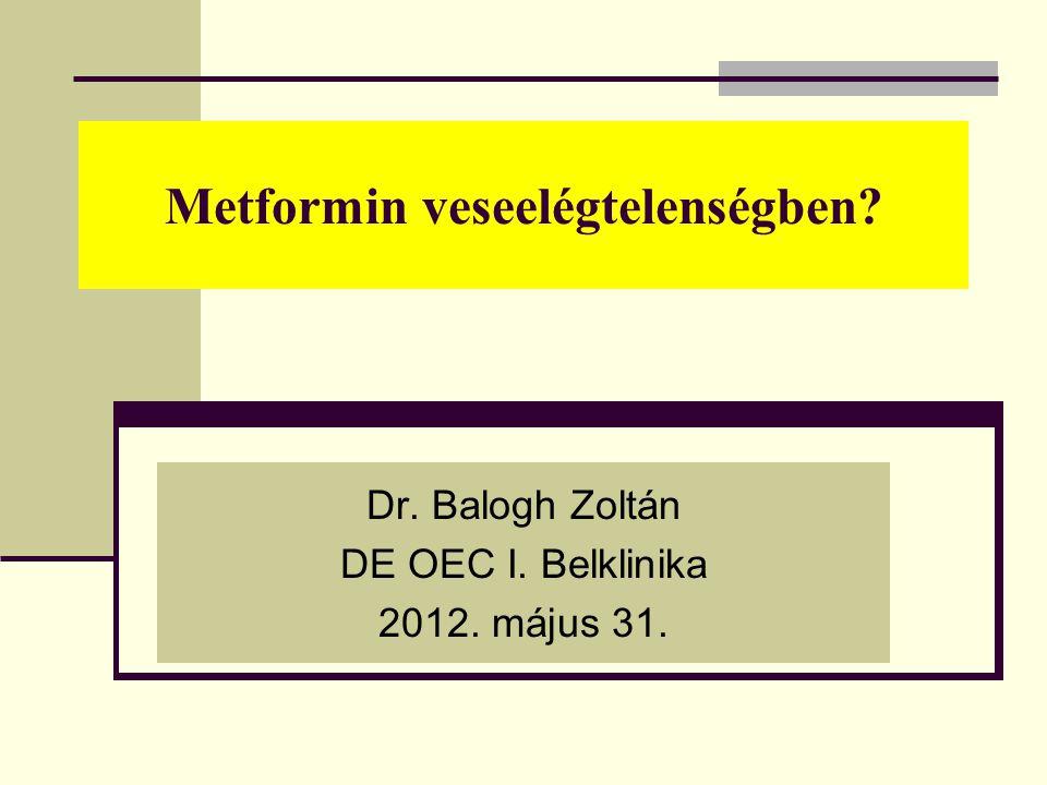 Metformin veseelégtelenségben? Dr. Balogh Zoltán DE OEC I. Belklinika 2012. május 31.
