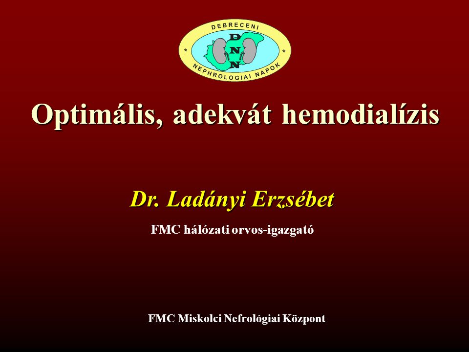 Optimális, adekvát hemodialízis Dr. Ladányi Erzsébet FMC Miskolci Nefrológiai Központ FMC hálózati orvos-igazgató