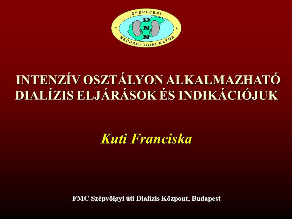 INTENZÍV OSZTÁLYON ALKALMAZHATÓ INTENZÍV OSZTÁLYON ALKALMAZHATÓ DIALÍZIS ELJÁRÁSOK ÉS INDIKÁCIÓJUK Kuti Franciska FMC Szépvölgyi úti Dialízis Központ,