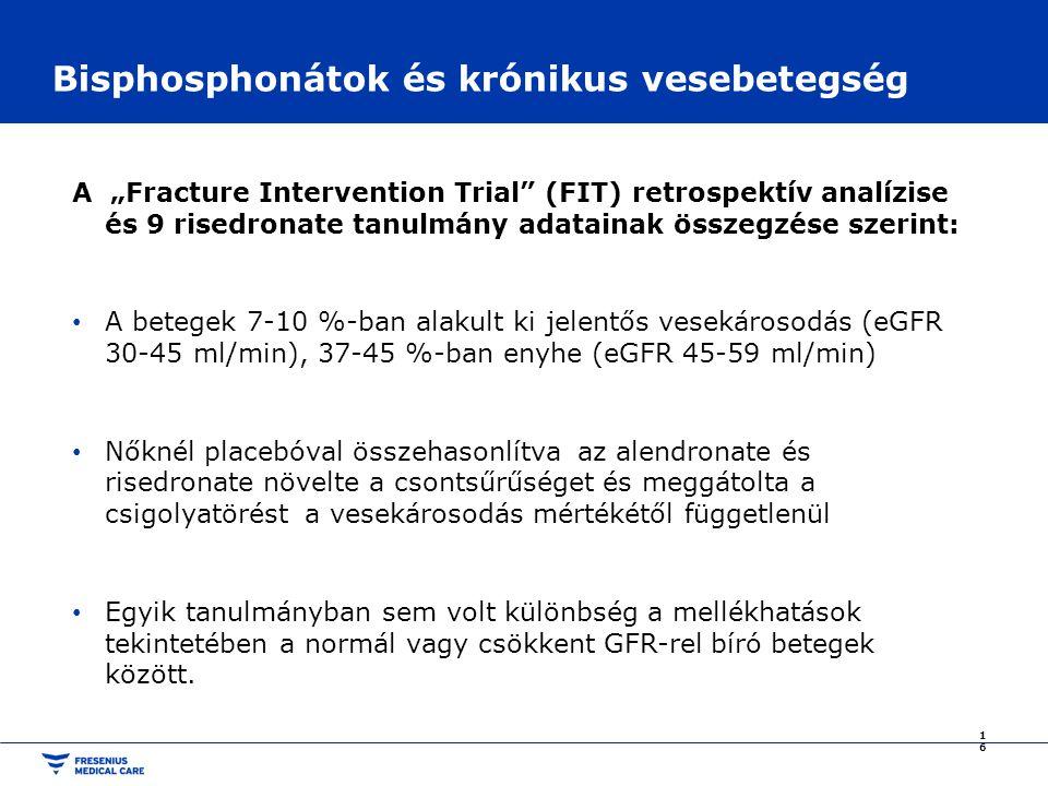 """Bisphosphonátok és krónikus vesebetegség A """"Fracture Intervention Trial (FIT) retrospektív analízise és 9 risedronate tanulmány adatainak összegzése szerint: A betegek 7-10 %-ban alakult ki jelentős vesekárosodás (eGFR 30-45 ml/min), 37-45 %-ban enyhe (eGFR 45-59 ml/min) Nőknél placebóval összehasonlítva az alendronate és risedronate növelte a csontsűrűséget és meggátolta a csigolyatörést a vesekárosodás mértékétől függetlenül Egyik tanulmányban sem volt különbség a mellékhatások tekintetében a normál vagy csökkent GFR-rel bíró betegek között."""