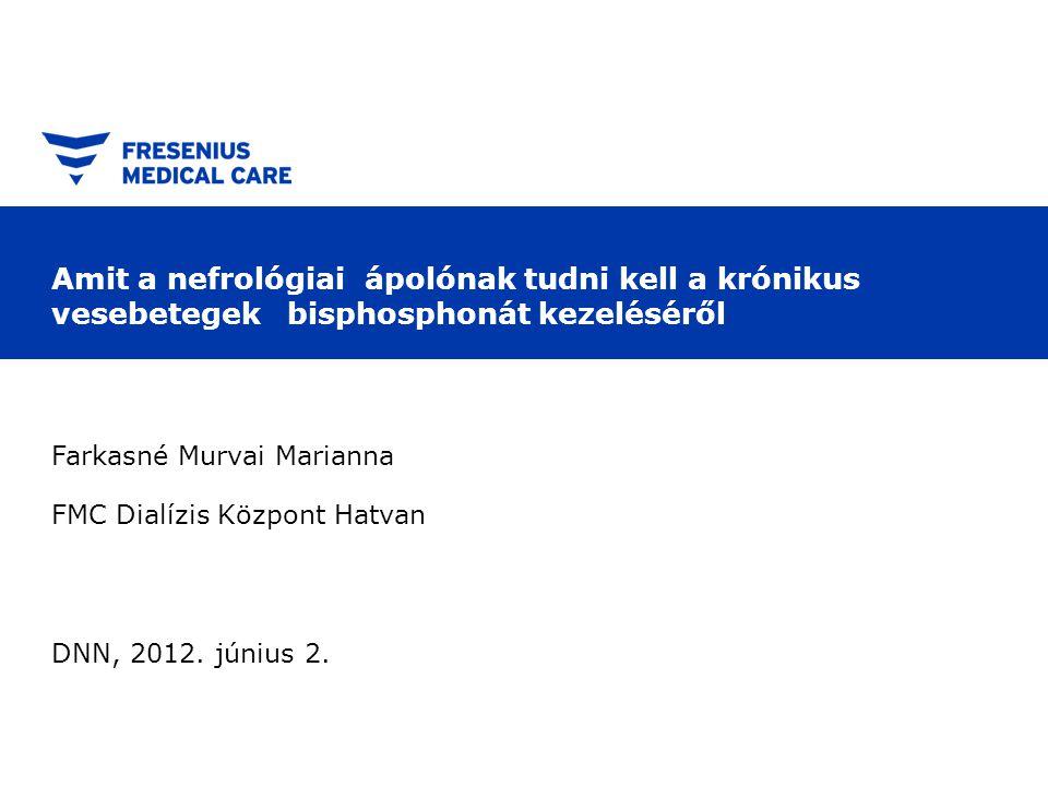 Amit a nefrológiai ápolónak tudni kell a krónikus vesebetegek bisphosphonát kezeléséről Farkasné Murvai Marianna FMC Dialízis Központ Hatvan DNN, 2012.