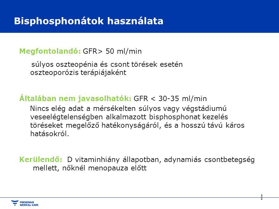 Bisphosphonátok használata Megfontolandó: GFR> 50 ml/min súlyos oszteopénia és csont törések esetén oszteoporózis terápiájaként Általában nem javasolhatók: GFR < 30-35 ml/min Nincs elég adat a mérsékelten súlyos vagy végstádiumú veseelégtelenségben alkalmazott bisphosphonat kezelés töréseket megelőző hatékonyságáról, és a hosszú távú káros hatásokról.