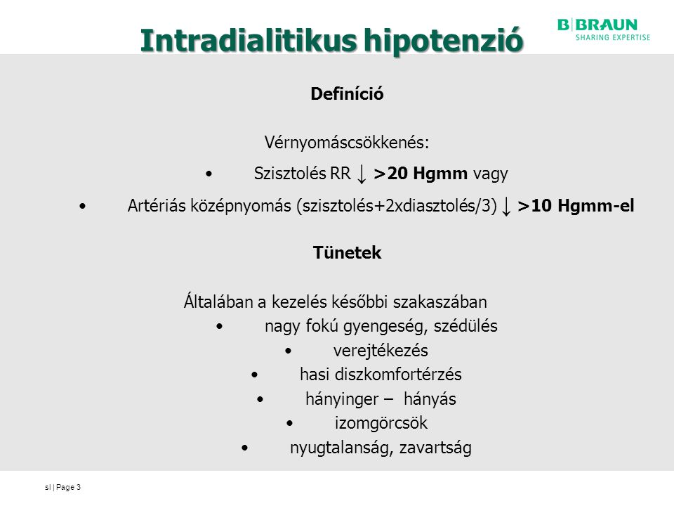 sl | Page Intradialitikus hipotenzió Definíció Vérnyomáscsökkenés: Szisztolés RR ↓ >20 Hgmm vagy Artériás középnyomás (szisztolés+2xdiasztolés/3) ↓ >10 Hgmm-el Tünetek Általában a kezelés későbbi szakaszában nagy fokú gyengeség, szédülés verejtékezés hasi diszkomfortérzés hányinger – hányás izomgörcsök nyugtalanság, zavartság 3