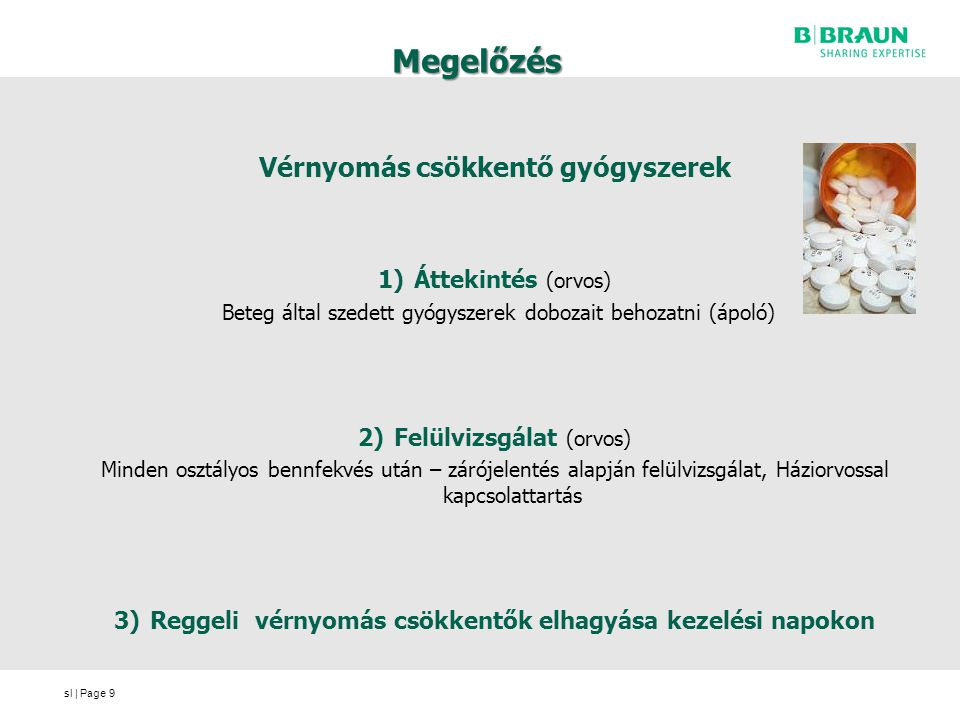 sl | Page Megelőzés Vérnyomás csökkentő gyógyszerek 1)Áttekintés (orvos) Beteg által szedett gyógyszerek dobozait behozatni (ápoló) 2)Felülvizsgálat (orvos) Minden osztályos bennfekvés után – zárójelentés alapján felülvizsgálat, Háziorvossal kapcsolattartás 3)Reggeli vérnyomás csökkentők elhagyása kezelési napokon 9