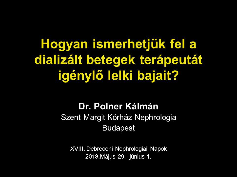 Hogyan ismerhetjük fel a dializált betegek terápeutát igénylő lelki bajait? Dr. Polner Kálmán Szent Margit Kórház Nephrologia Budapest XVIII. Debrecen
