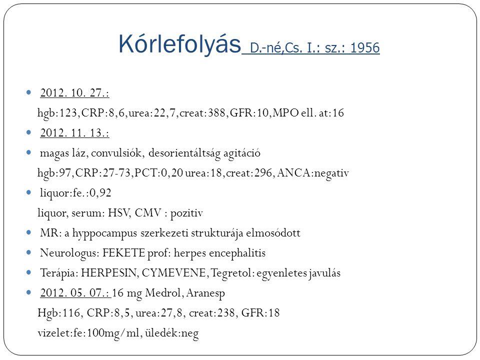 Kórlefolyás D.-né,Cs. I.: sz.: 1956 2012. 10. 27.: hgb:123,CRP:8,6,urea:22,7,creat:388,GFR:10,MPO ell. at:16 2012. 11. 13.: magas láz, convulsiók, des